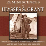 Reminiscences of Ulysses S. Grant: First-Hand Accounts of the General, the President and the Man from Those Who Knew Him