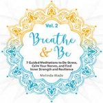 Breathe & Be: Seven Guided Meditations to De-Stress, Calm Your Nerves, and Find Inner Strength and Resilience (Volume 2)